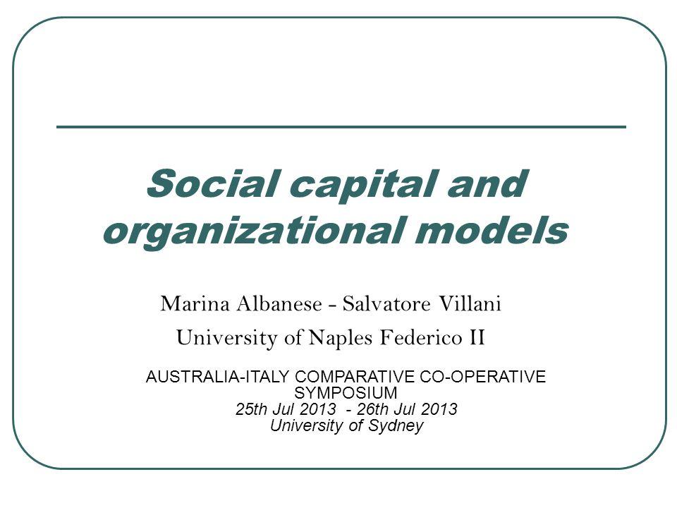 Social capital and organizational models Marina Albanese - Salvatore Villani University of Naples Federico II AUSTRALIA-ITALY COMPARATIVE CO-OPERATIVE SYMPOSIUM 25th Jul 2013 - 26th Jul 2013 University of Sydney