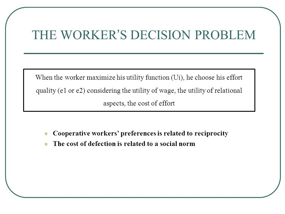THE WORKER'S DECISION PROBLEM When the worker maximize his utility function (Ui), he choose his effort quality (e1 or e2) considering the utility of wage, the utility of relational aspects, the cost of effort Cooperative workers' preferences is related to reciprocity The cost of defection is related to a social norm