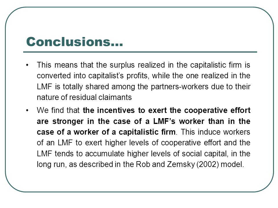 Conclusions… This means that the surplus realized in the capitalistic firm is converted into capitalist's profits, while the one realized in the LMF is totally shared among the partners-workers due to their nature of residual claimants We find that the incentives to exert the cooperative effort are stronger in the case of a LMF's worker than in the case of a worker of a capitalistic firm.