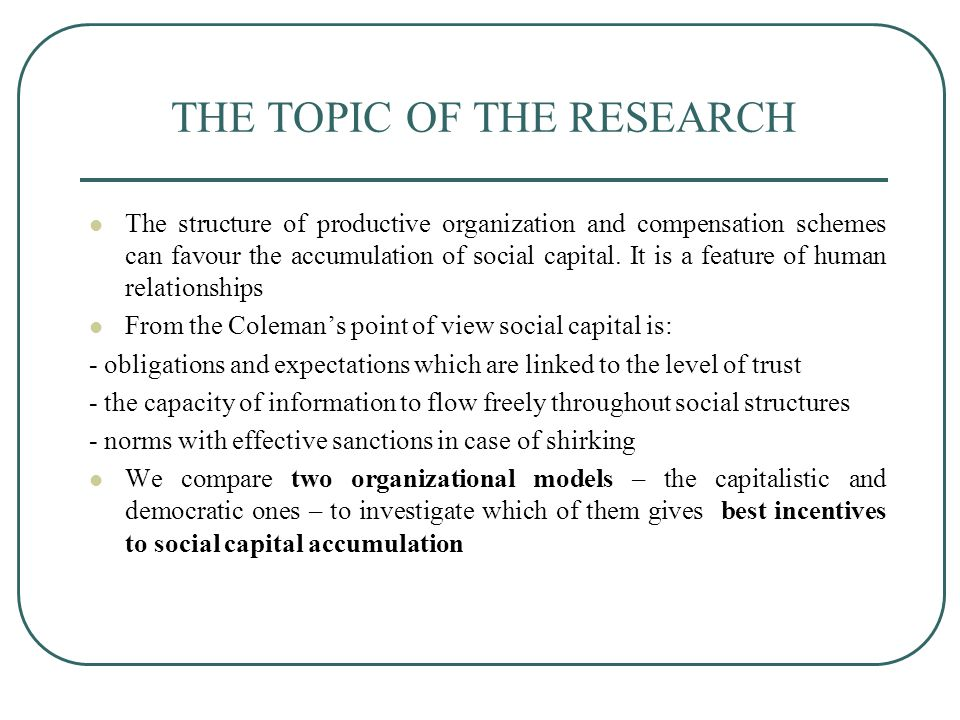 THE TOPIC OF THE RESEARCH The structure of productive organization and compensation schemes can favour the accumulation of social capital.