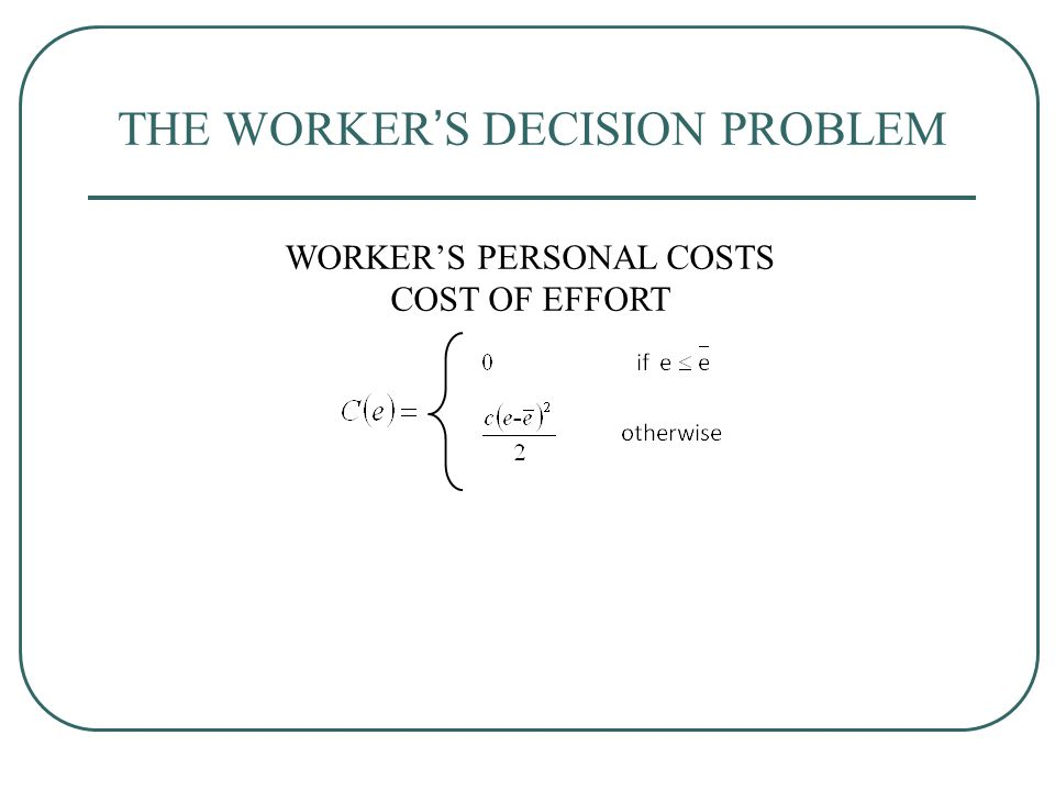 THE WORKER'S DECISION PROBLEM WORKER'S PERSONAL COSTS COST OF EFFORT