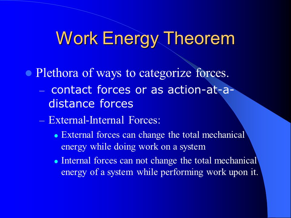 Work Energy Theorem Plethora of ways to categorize forces. – contact forces or as action-at-a- distance forces – External-Internal Forces: External fo