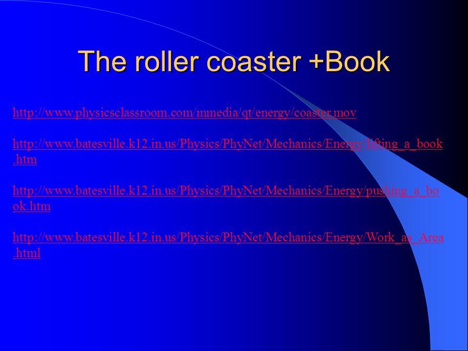 The roller coaster +Book http://www.physicsclassroom.com/mmedia/qt/energy/coaster.mov http://www.batesville.k12.in.us/Physics/PhyNet/Mechanics/Energy/lifting_a_book.htm http://www.batesville.k12.in.us/Physics/PhyNet/Mechanics/Energy/pushing_a_bo ok.htm http://www.batesville.k12.in.us/Physics/PhyNet/Mechanics/Energy/Work_as_Area.html