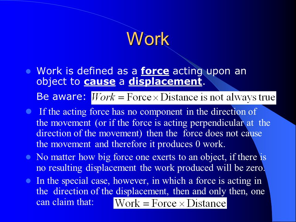 Work Work is defined as a force acting upon an object to cause a displacement. Be aware: If the acting force has no component in the direction of the