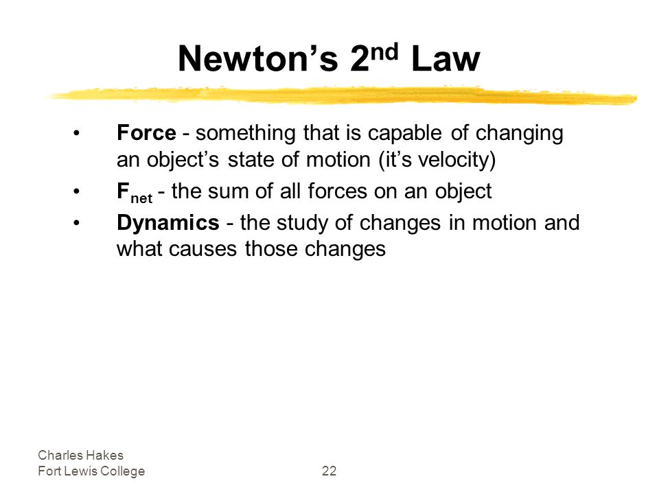 Charles Hakes Fort Lewis College22 Newton's 2 nd Law Force - something that is capable of changing an object's state of motion (it's velocity) F net - the sum of all forces on an object Dynamics - the study of changes in motion and what causes those changes