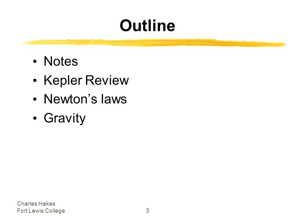 Charles Hakes Fort Lewis College3 Outline Notes Kepler Review Newton's laws Gravity