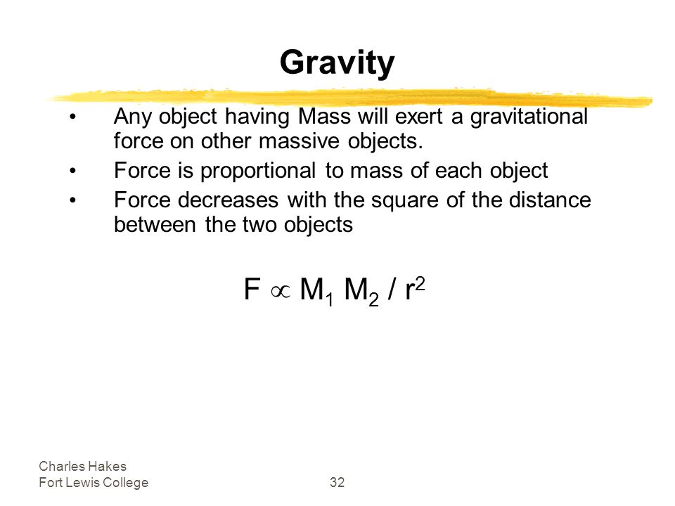 Charles Hakes Fort Lewis College32 Gravity Any object having Mass will exert a gravitational force on other massive objects.