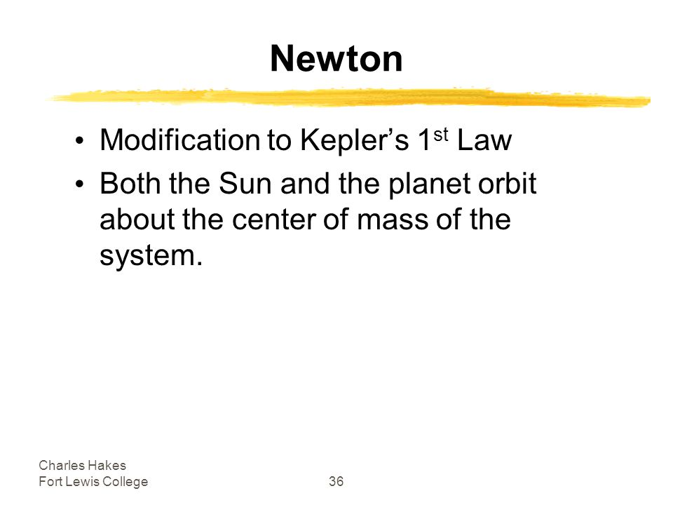 Charles Hakes Fort Lewis College36 Newton Modification to Kepler's 1 st Law Both the Sun and the planet orbit about the center of mass of the system.
