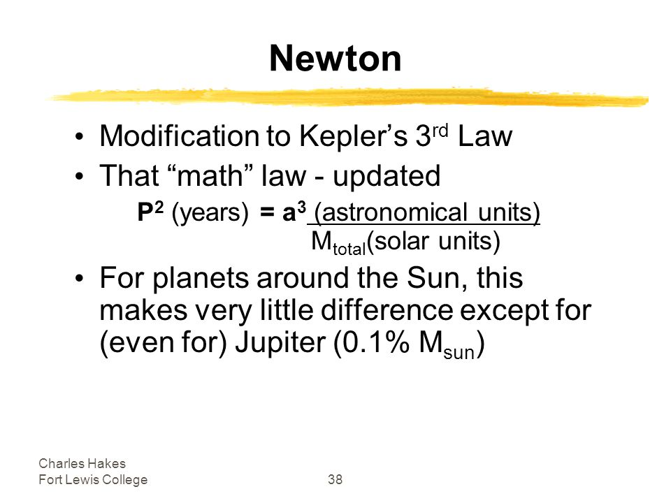 Charles Hakes Fort Lewis College38 Newton Modification to Kepler's 3 rd Law That math law - updated P 2 (years) = a 3 (astronomical units) M total (solar units) For planets around the Sun, this makes very little difference except for (even for) Jupiter (0.1% M sun )