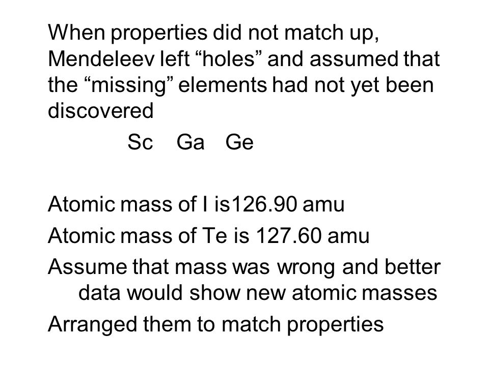 When properties did not match up, Mendeleev left holes and assumed that the missing elements had not yet been discovered ScGaGe Atomic mass of I is126.90 amu Atomic mass of Te is 127.60 amu Assume that mass was wrong and better data would show new atomic masses Arranged them to match properties
