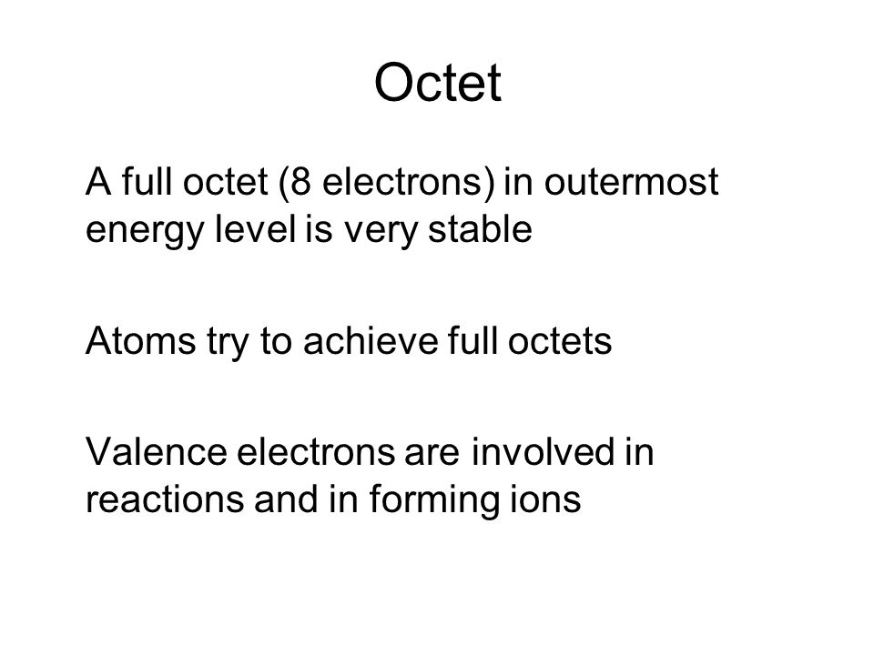 Octet A full octet (8 electrons) in outermost energy level is very stable Atoms try to achieve full octets Valence electrons are involved in reactions and in forming ions