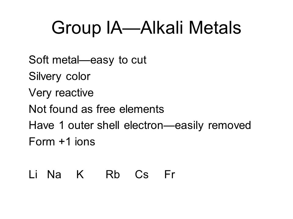 Group IA—Alkali Metals Soft metal—easy to cut Silvery color Very reactive Not found as free elements Have 1 outer shell electron—easily removed Form +1 ions Li NaKRbCsFr