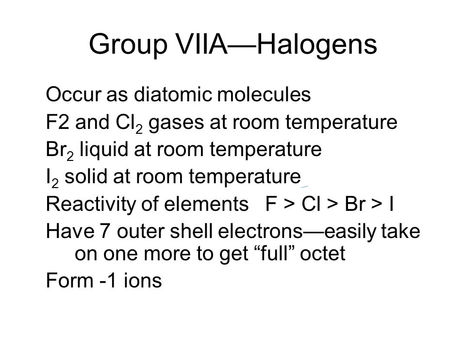 Group VIIA—Halogens Occur as diatomic molecules F2 and Cl 2 gases at room temperature Br 2 liquid at room temperature I 2 solid at room temperature Reactivity of elements F > Cl > Br > I Have 7 outer shell electrons—easily take on one more to get full octet Form -1 ions