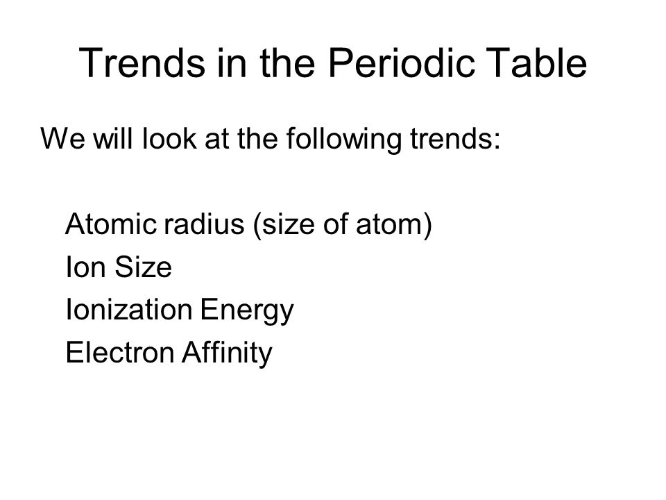 Trends in the Periodic Table We will look at the following trends: Atomic radius (size of atom) Ion Size Ionization Energy Electron Affinity