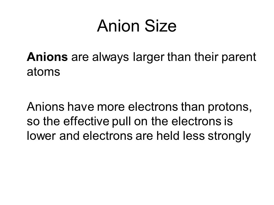 Anion Size Anions are always larger than their parent atoms Anions have more electrons than protons, so the effective pull on the electrons is lower and electrons are held less strongly