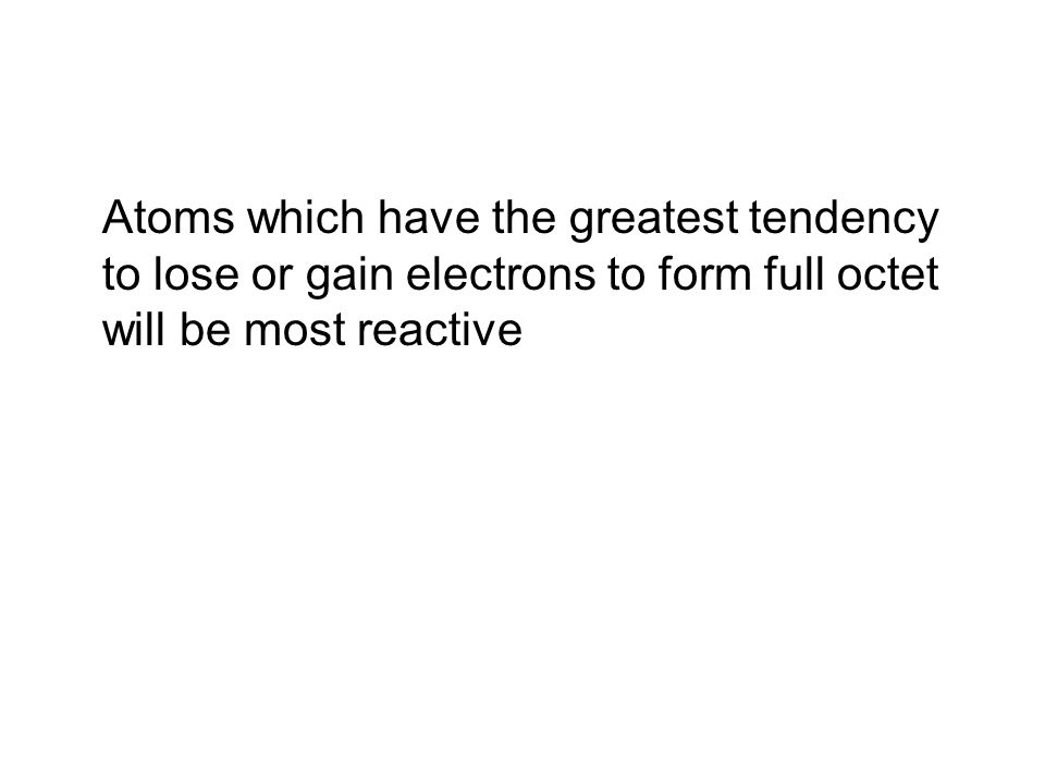 Atoms which have the greatest tendency to lose or gain electrons to form full octet will be most reactive