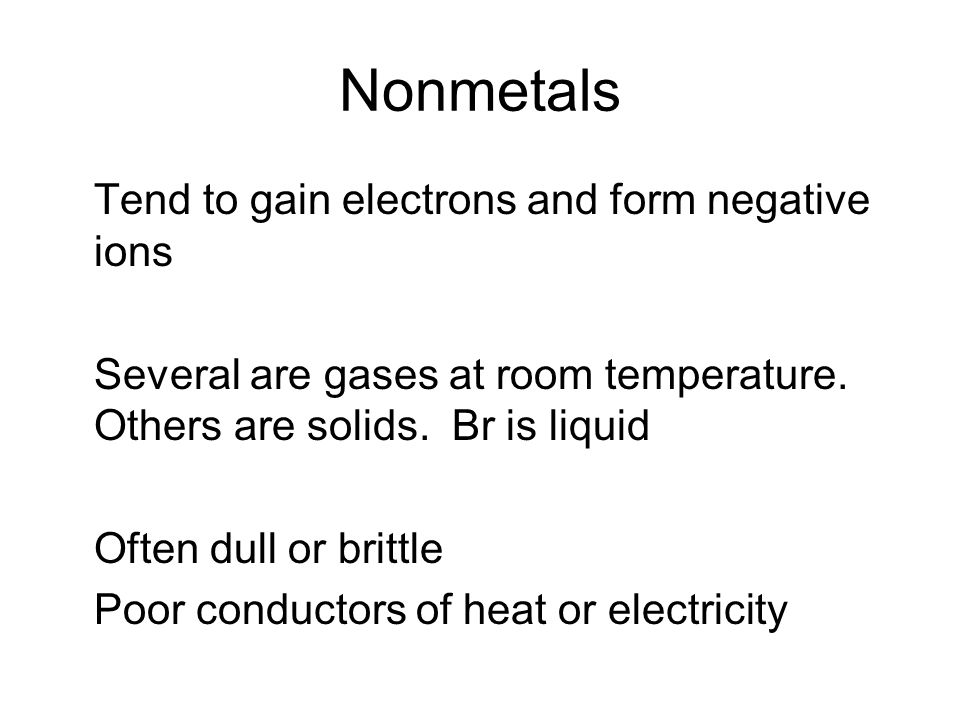 Nonmetals Tend to gain electrons and form negative ions Several are gases at room temperature.