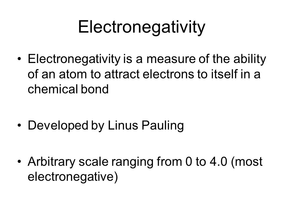 Electronegativity Electronegativity is a measure of the ability of an atom to attract electrons to itself in a chemical bond Developed by Linus Pauling Arbitrary scale ranging from 0 to 4.0 (most electronegative)