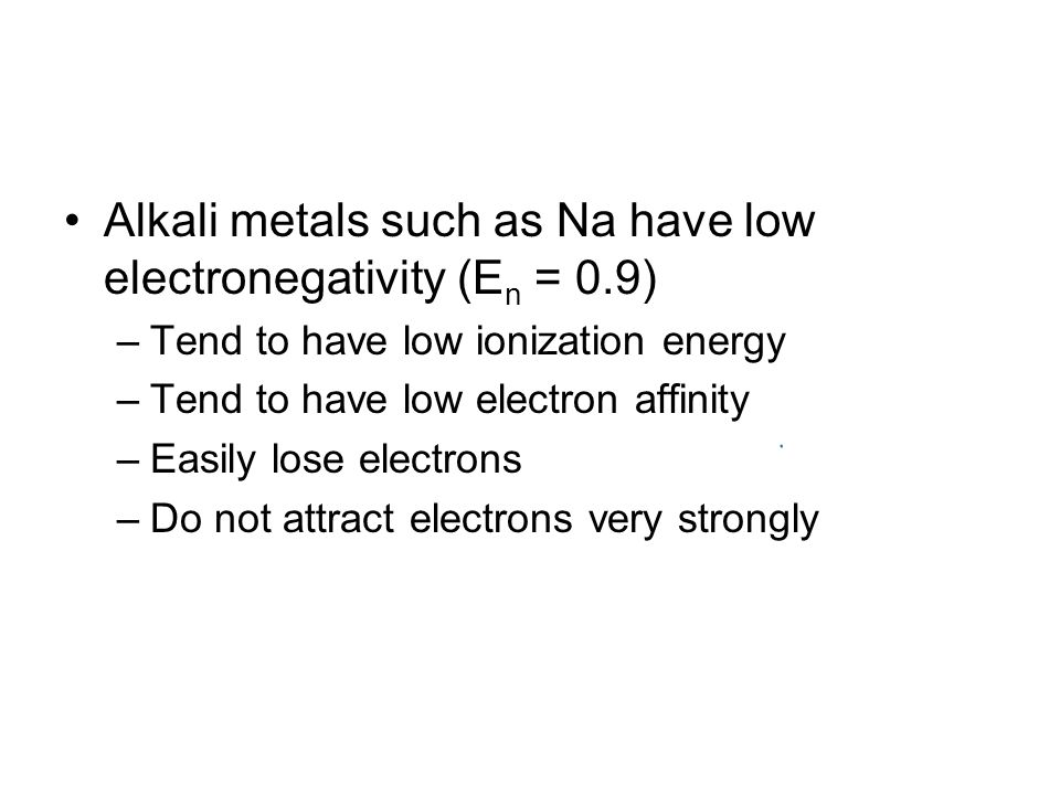 Alkali metals such as Na have low electronegativity (E n = 0.9) –Tend to have low ionization energy –Tend to have low electron affinity –Easily lose electrons –Do not attract electrons very strongly