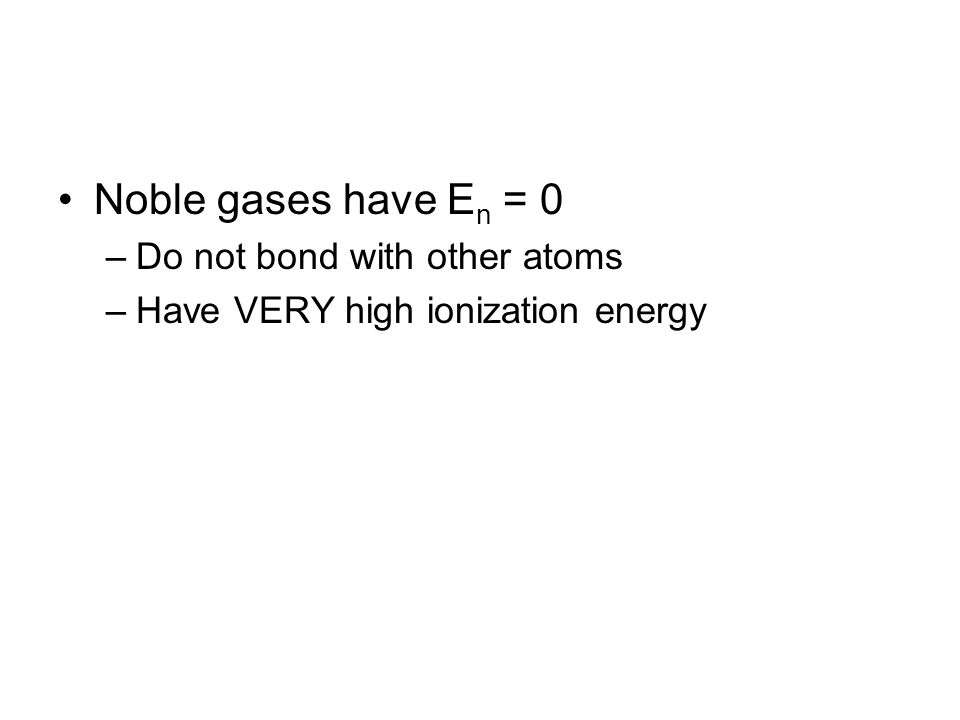 Noble gases have E n = 0 –Do not bond with other atoms –Have VERY high ionization energy