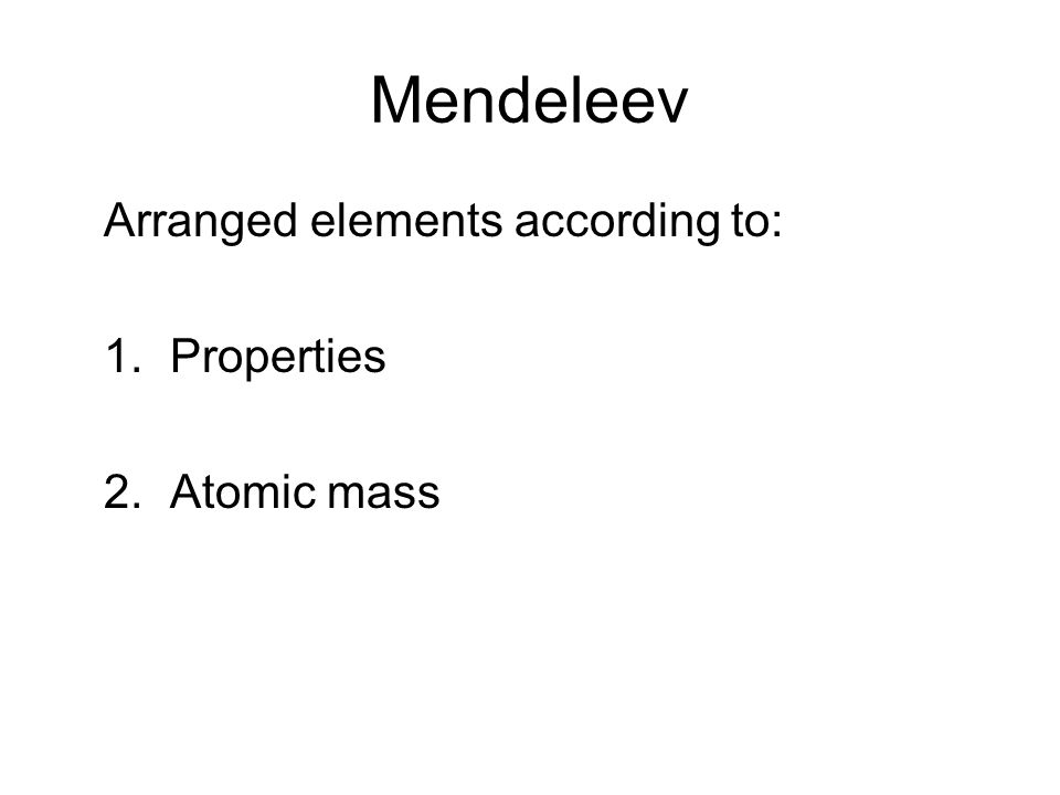 Mendeleev Arranged elements according to: 1.Properties 2.Atomic mass