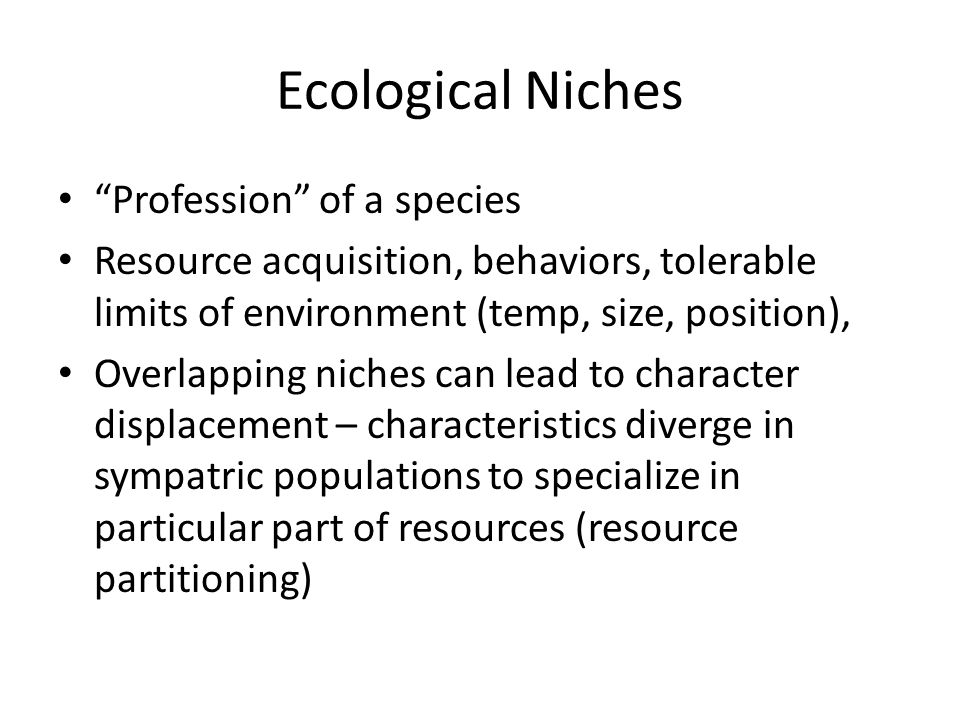 Ecological Niches Profession of a species Resource acquisition, behaviors, tolerable limits of environment (temp, size, position), Overlapping niches can lead to character displacement – characteristics diverge in sympatric populations to specialize in particular part of resources (resource partitioning)