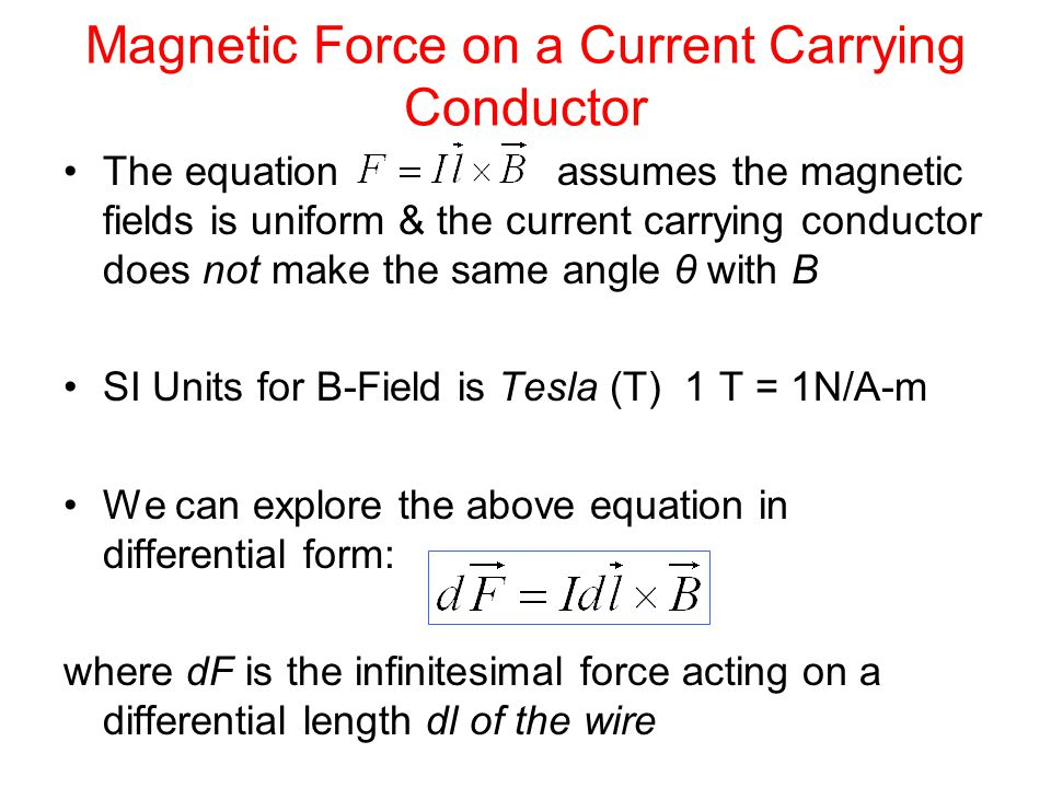 Magnetic Force on a Current Carrying Conductor The equation assumes the magnetic fields is uniform & the current carrying conductor does not make the same angle θ with B SI Units for B-Field is Tesla (T) 1 T = 1N/A-m We can explore the above equation in differential form: where dF is the infinitesimal force acting on a differential length dl of the wire