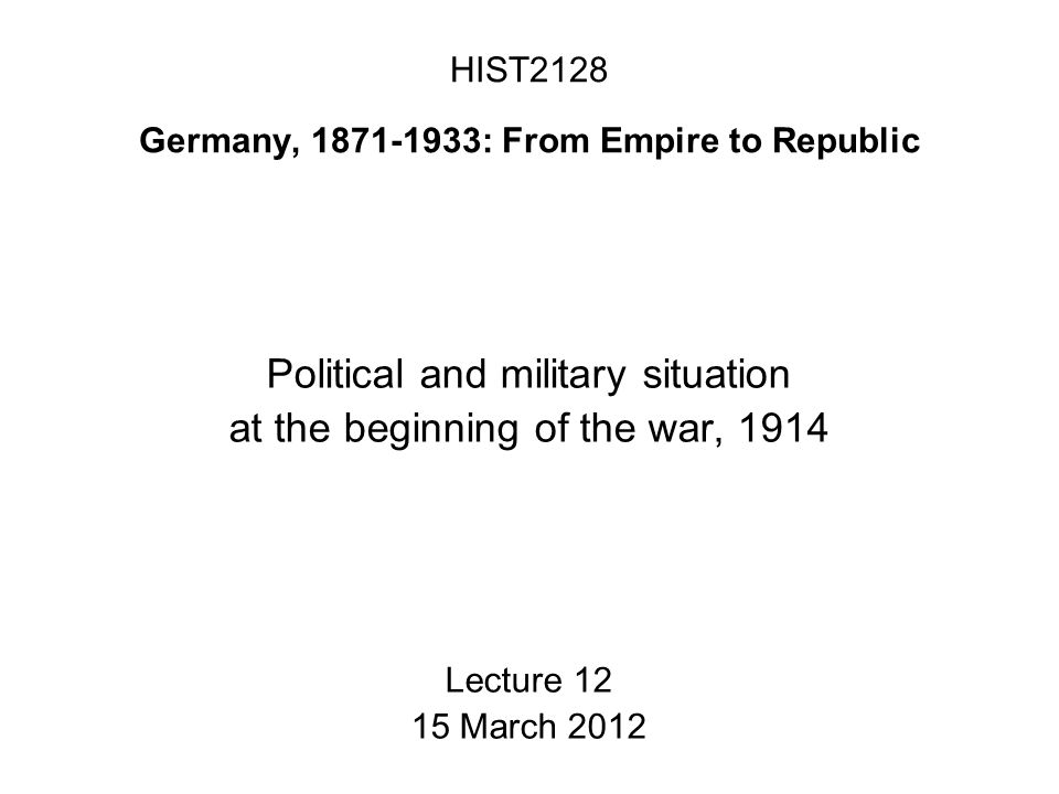 HIST2128 Germany, 1871-1933: From Empire to Republic Political and military situation at the beginning of the war, 1914 Lecture 12 15 March 2012