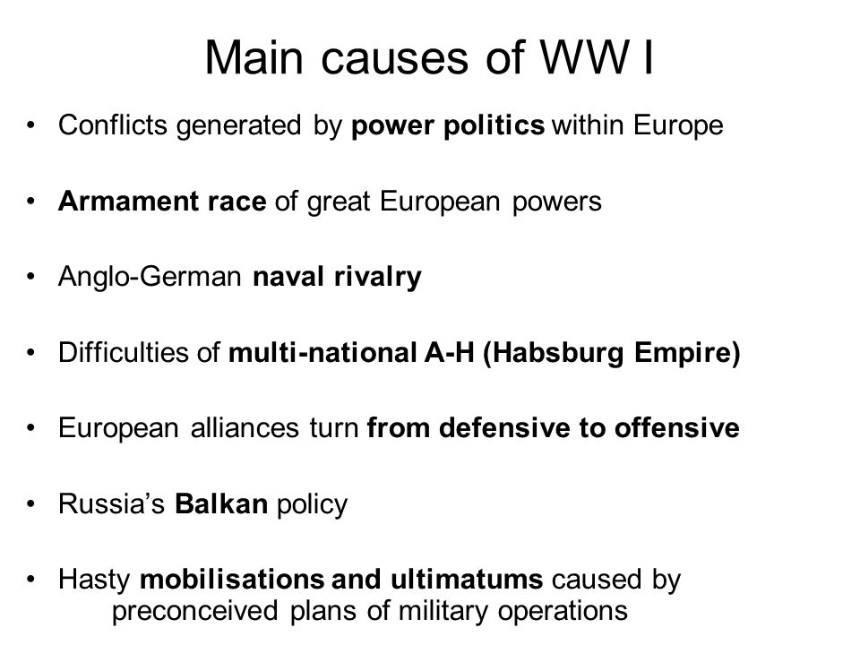 Main causes of WW I Conflicts generated by power politics within Europe Armament race of great European powers Anglo-German naval rivalry Difficulties of multi-national A-H (Habsburg Empire) European alliances turn from defensive to offensive Russia's Balkan policy Hasty mobilisations and ultimatums caused by preconceived plans of military operations