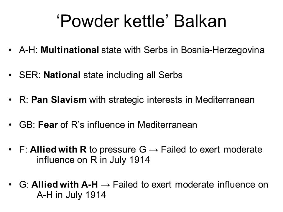 'Powder kettle' Balkan A-H: Multinational state with Serbs in Bosnia-Herzegovina SER: National state including all Serbs R: Pan Slavism with strategic interests in Mediterranean GB: Fear of R's influence in Mediterranean F: Allied with R to pressure G → Failed to exert moderate influence on R in July 1914 G: Allied with A-H → Failed to exert moderate influence on A-H in July 1914