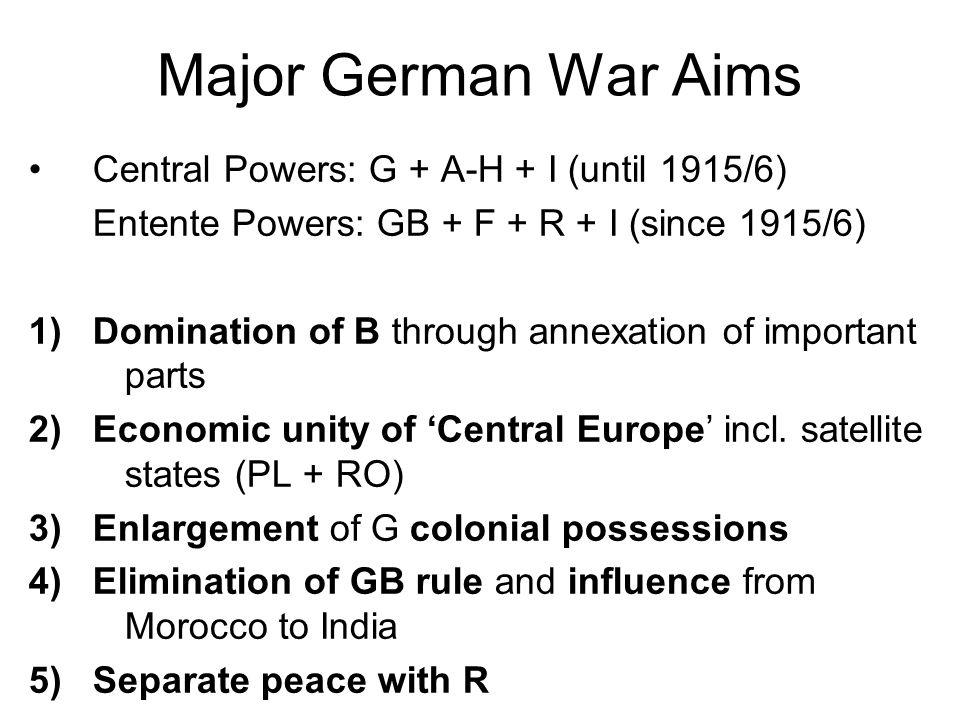 Major German War Aims Central Powers: G + A-H + I (until 1915/6) Entente Powers: GB + F + R + I (since 1915/6) 1)Domination of B through annexation of important parts 2)Economic unity of 'Central Europe' incl.