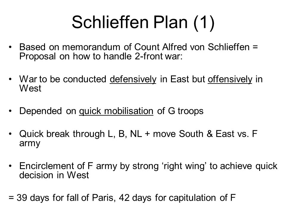 Schlieffen Plan (2) Altered by Chief of Staff Helmuth von Moltke (1848-1916) Found Plan too risky: Anticipated F advances in Alsace-Lorraine + R advances in East → Weakened right wing Avoided injuring NL neutrality by suggesting to conquer B fortress of Liège Was confronted with joined F, B, GB armies: 80 G ≠ 104 Allied divisions