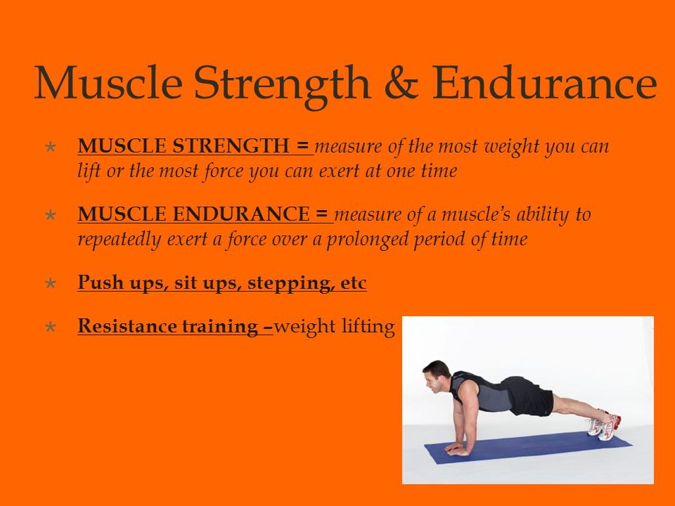 Muscle Strength & Endurance  MUSCLE STRENGTH = measure of the most weight you can lift or the most force you can exert at one time  MUSCLE ENDURANCE = measure of a muscle's ability to repeatedly exert a force over a prolonged period of time  Push ups, sit ups, stepping, etc  Resistance training – weight lifting