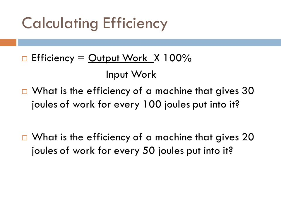 Calculating Efficiency  Efficiency = Output Work X 100% Input Work  What is the efficiency of a machine that gives 30 joules of work for every 100 joules put into it.