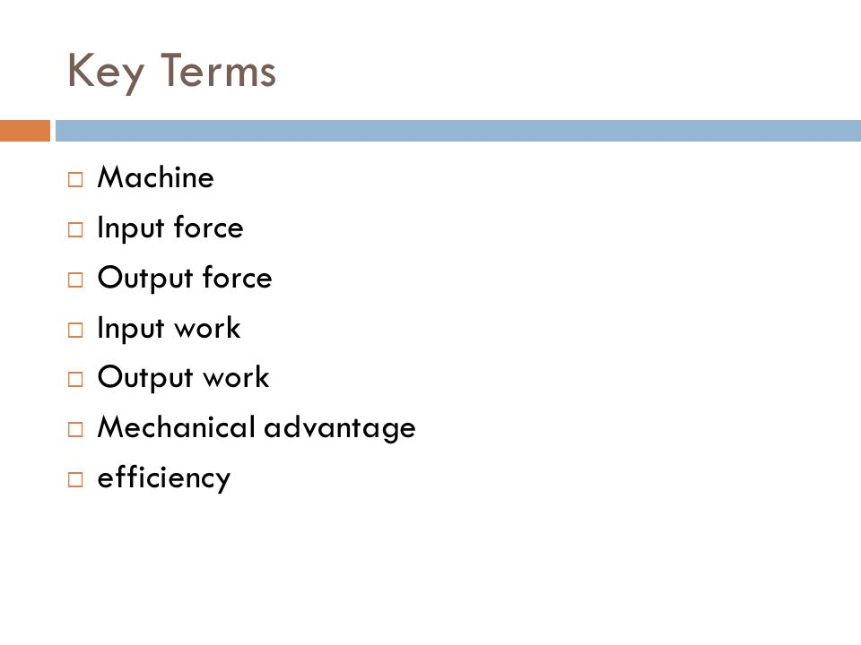 Key Terms  Machine  Input force  Output force  Input work  Output work  Mechanical advantage  efficiency