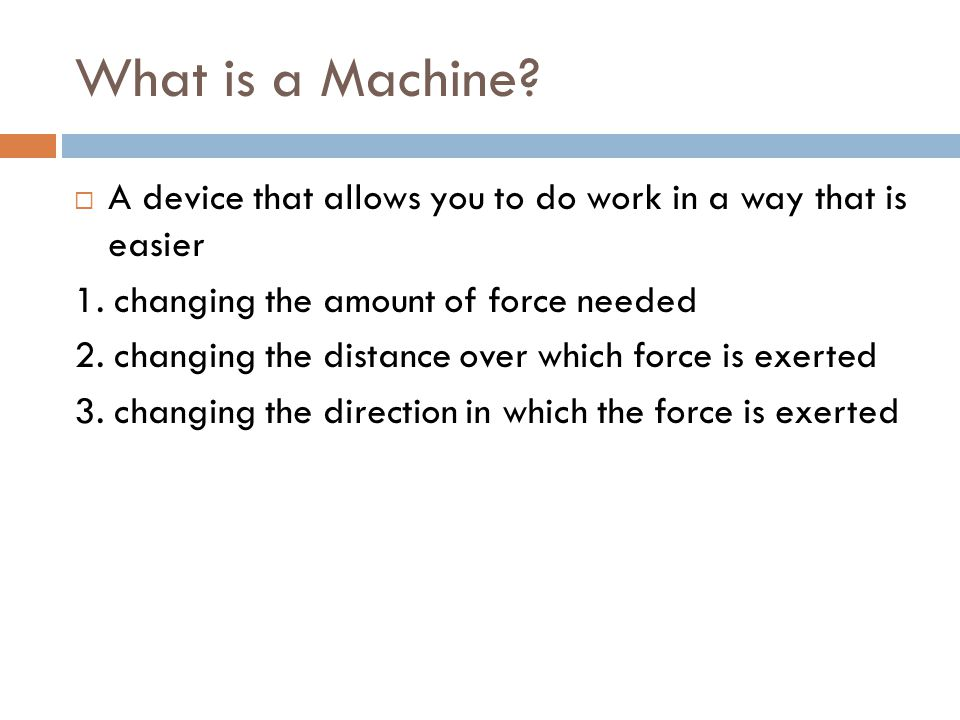 What is a Machine.  A device that allows you to do work in a way that is easier 1.