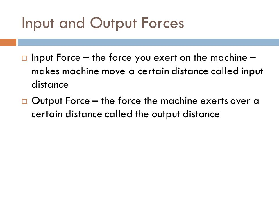 Input and Output Forces  Input Force – the force you exert on the machine – makes machine move a certain distance called input distance  Output Force – the force the machine exerts over a certain distance called the output distance