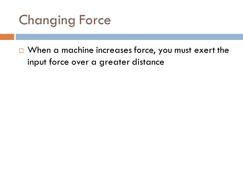Changing Force  When a machine increases force, you must exert the input force over a greater distance