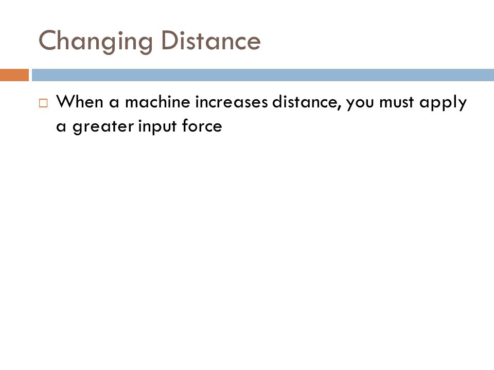 Changing Distance  When a machine increases distance, you must apply a greater input force