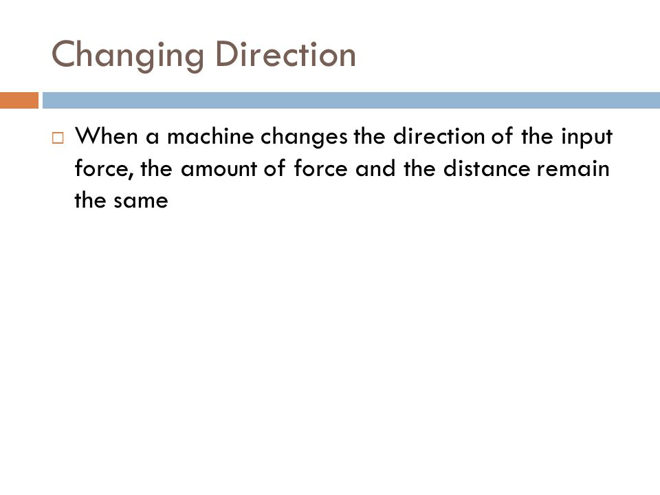 Changing Direction  When a machine changes the direction of the input force, the amount of force and the distance remain the same