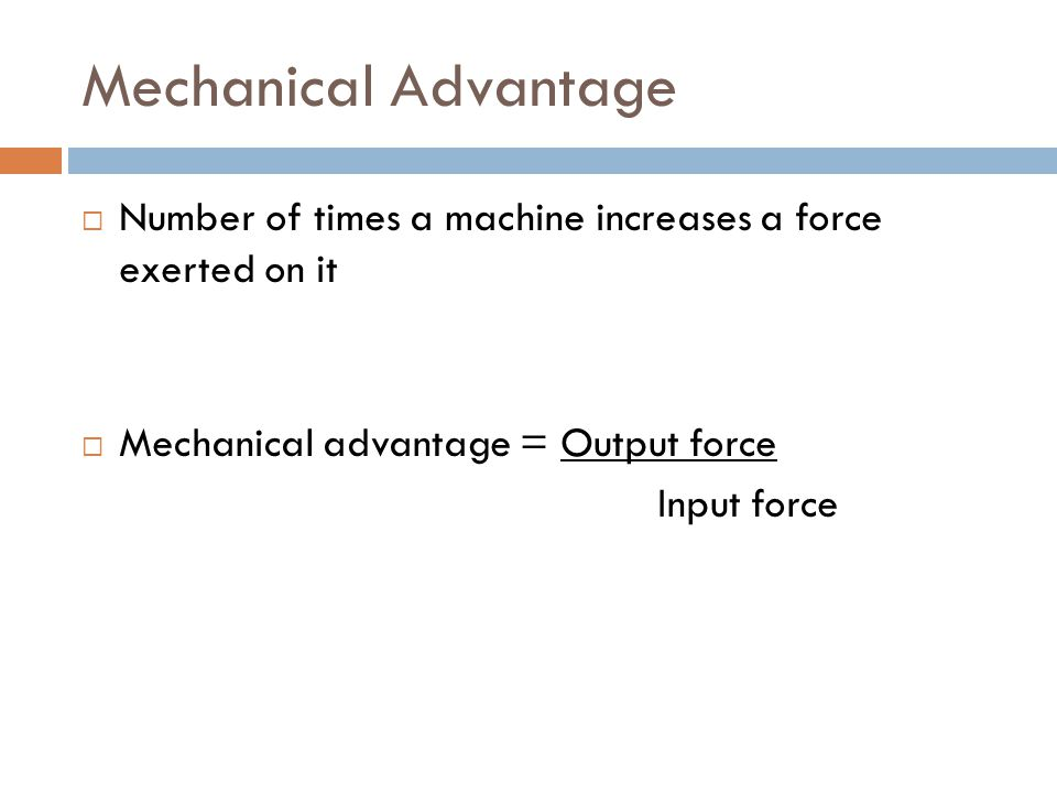 Mechanical Advantage  Number of times a machine increases a force exerted on it  Mechanical advantage = Output force Input force
