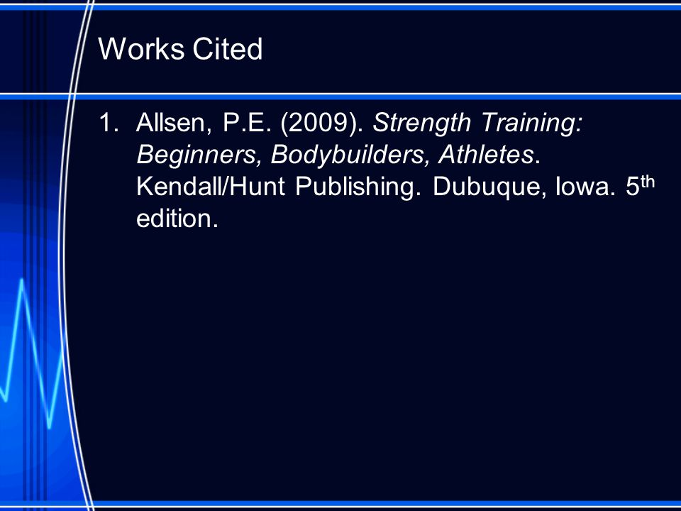 Works Cited 1.Allsen, P.E. (2009). Strength Training: Beginners, Bodybuilders, Athletes.