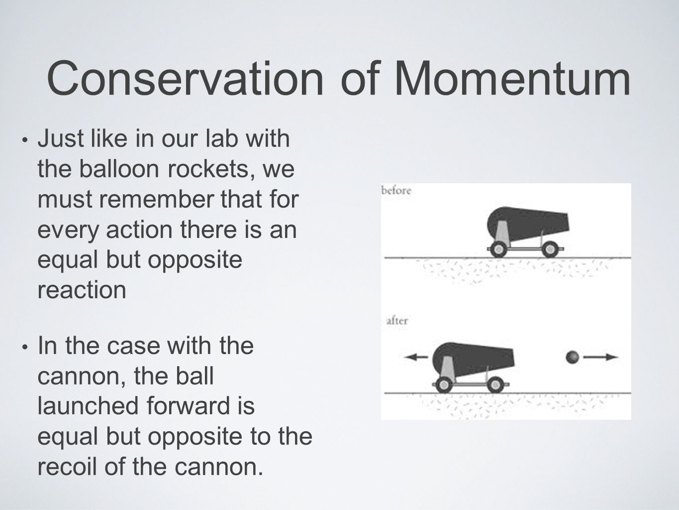 Conservation of Momentum Just like in our lab with the balloon rockets, we must remember that for every action there is an equal but opposite reaction In the case with the cannon, the ball launched forward is equal but opposite to the recoil of the cannon.