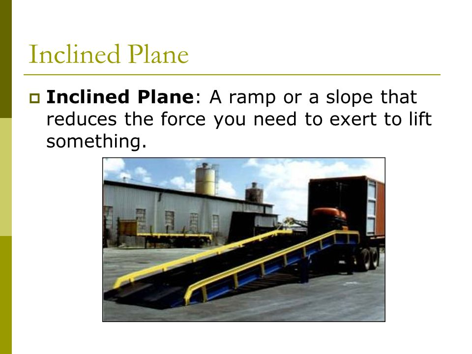 Inclined Plane  Inclined Plane: A ramp or a slope that reduces the force you need to exert to lift something.
