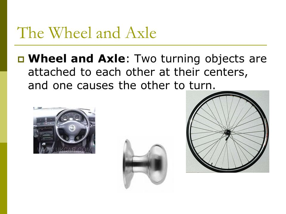 The Wheel and Axle  Wheel and Axle: Two turning objects are attached to each other at their centers, and one causes the other to turn.