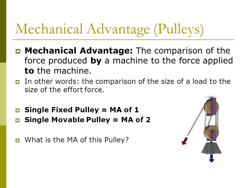 Mechanical Advantage (Pulleys)  Mechanical Advantage: The comparison of the force produced by a machine to the force applied to the machine.