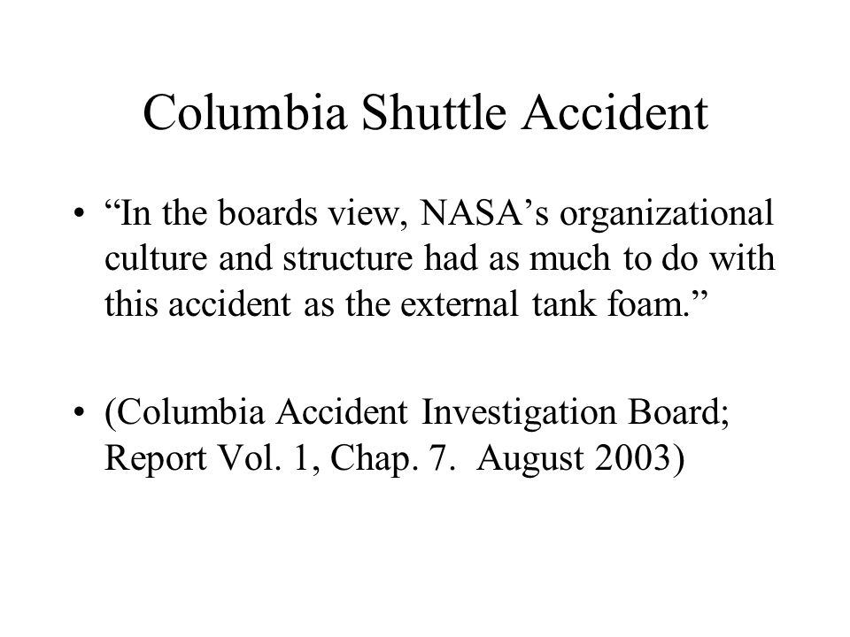 Columbia Shuttle Accident In the boards view, NASA's organizational culture and structure had as much to do with this accident as the external tank foam. (Columbia Accident Investigation Board; Report Vol.