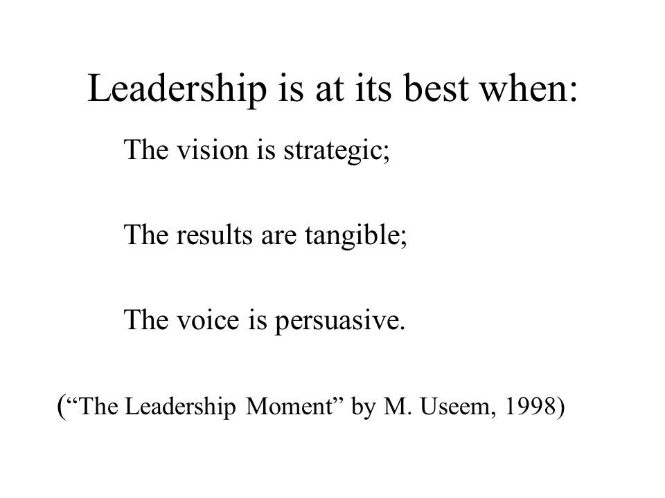 Leadership is at its best when: The vision is strategic; The results are tangible; The voice is persuasive.