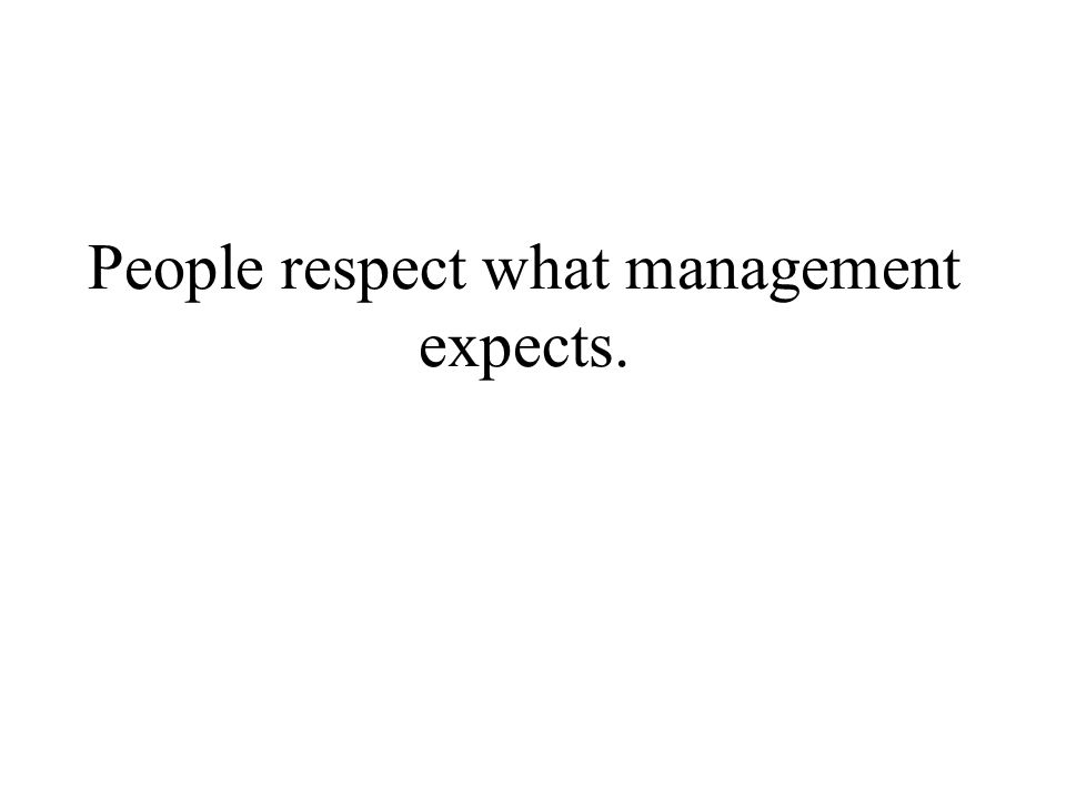 People respect what management expects.