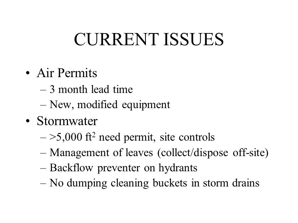 CURRENT ISSUES Air Permits –3 month lead time –New, modified equipment Stormwater –>5,000 ft 2 need permit, site controls –Management of leaves (collect/dispose off-site) –Backflow preventer on hydrants –No dumping cleaning buckets in storm drains